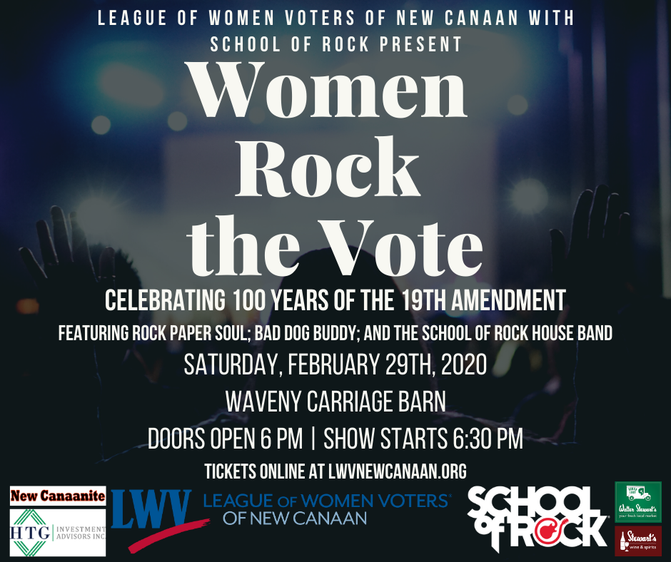 League of Women Voters of new canaan with school of rock present Women Rock the Vote. Celebrating 100 Years of the 19th amendment. Featuring Rock Paper Soul, Bad Dog Buddy, and the School of Rock House Band. Saturday, February 29th, 2020. Waveny Carriage Barn. Doors open at 6 pm. Show starts at 6:30 pm. Tickets online at lwvnewcanaan.org
